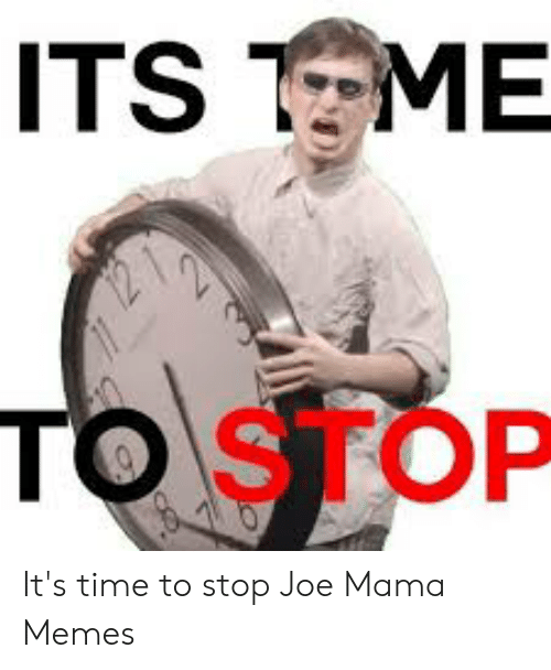 Memes, Reddit, and Time: ITS TME  TOSTOP It's time to stop Joe Mama Memes