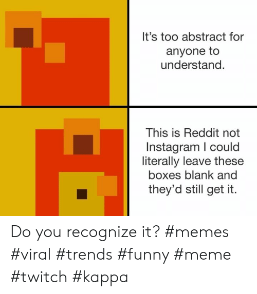 Funny, Instagram, and Meme: It's too abstract for  anyone to  understand.  This is Reddit not  Instagram I could  literally leave these  boxes blank and  they'd still get it. Do you recognize it? #memes #viral #trends #funny #meme #twitch #kappa