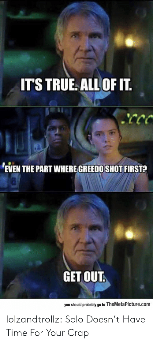 True, Tumblr, and Blog: IT'S TRUE ALL OF IT  EVEN THE PART WHERE GREEDO SHOT FIRST?  GET OUT.  you should probably go to TheMetaPicture.com lolzandtrollz:  Solo Doesn't Have Time For Your Crap