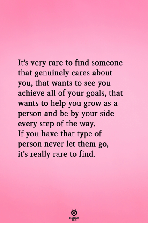 Goals, Help, and Never: It's very rare to find someone  that genuinely cares about  you, that wants to see you  achieve all of your goals, that  wants to help you grow as a  person and be by your side  every step of the way.  If you have that type of  person never let them go,  it's really rare to find.  RELATIONGH