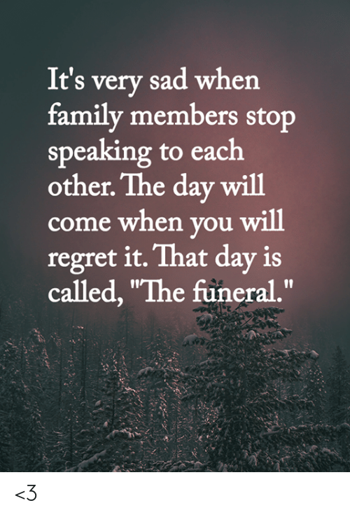 "Family, Memes, and Regret: It's very sad when  family members stop  speaking to each  other. The day will  come when you will  regret it. That day is  called, ""The füneral."" <3"