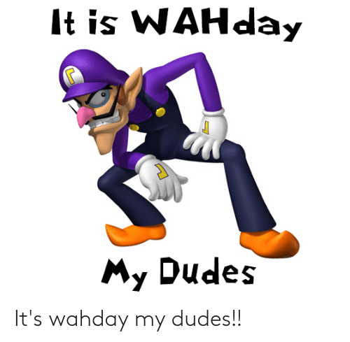 My Dudes: It's wahday my dudes!!