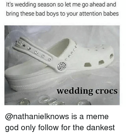 Bad, Bad Boys, and Crocs: It's wedding season so let me go ahead and  bring these bad boys to your attention babes  wedding crocs @nathanielknows is a meme god only follow for the dankest