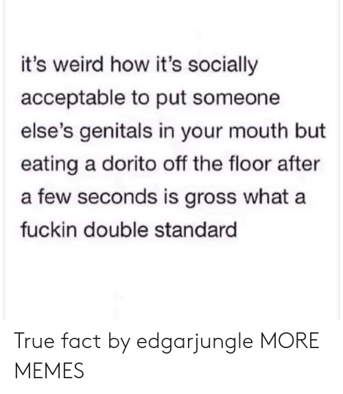 Dank, Memes, and Target: it's weird how it's socially  acceptable to put someone  else's genitals in your mouth but  eating a dorito off the floor after  a few seconds is gross what a  fuckin double standard True fact by edgarjungle MORE MEMES