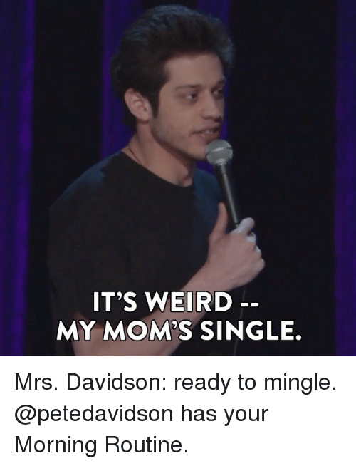 mingle: IT'S WEIRD  MY MOMS SINGLE. Mrs. Davidson: ready to mingle. @petedavidson has your Morning Routine.