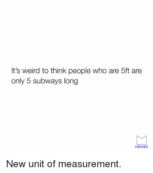 Dank, Memes, and Weird: It's weird to think people who are 5ft are  only 5 subways long  MEMES New unit of measurement.