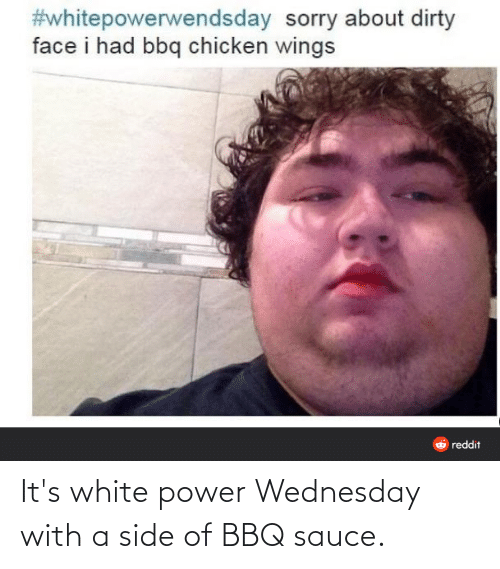 Wednesday: It's white power Wednesday with a side of BBQ sauce.
