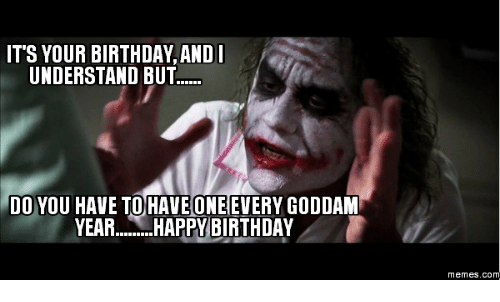 Do You Happyness And Understand ITS YOUR BIRTHDAY AND I UNDERSTAND BUT DO YOU HAVE TO ONE EVERY GODDAM YEAR HAPPY Memes CO