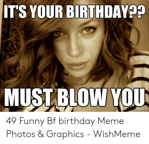Best Boyfriend Ever Meme: IT'S YOUR BIRTHDAY??  MUST BLOW YOU  quickmeme.com 49 Funny Bf birthday Meme Photos & Graphics - WishMeme