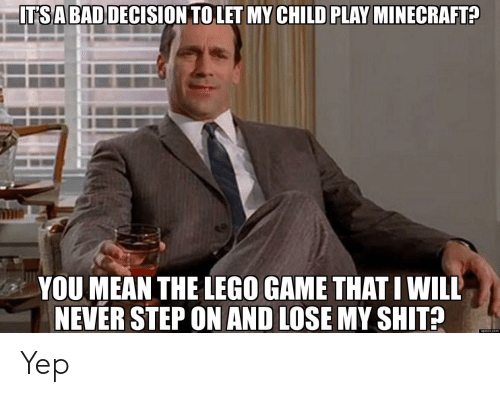 minecrafte: ITSABADDECISION TO LET MY CHILD PLAY MINECRAFTE  YOU MEAN THE LEGO GAME THAT I WILL  NEVER STEP ON AND LOSE MY SHIT?  upioxx com Yep