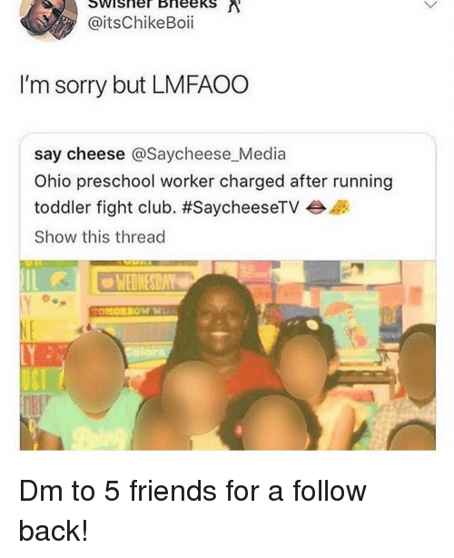 say cheese: @itsChikeBoii  I'm sorry but LMFAOO  say cheese @Saycheese Media  Ohio preschool worker charged after running  toddler fight club. #SaycheeseTV  Show this thread  WEDNESDAY Dm to 5 friends for a follow back!