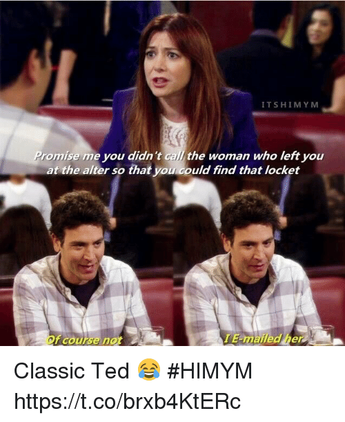 Memes, Ted, and 🤖: ITSHIMYM  romise me you didn 't call the woman who left you  at the alter so that you could find that locket  Of course not  E-mailed her Classic Ted 😂 #HIMYM https://t.co/brxb4KtERc