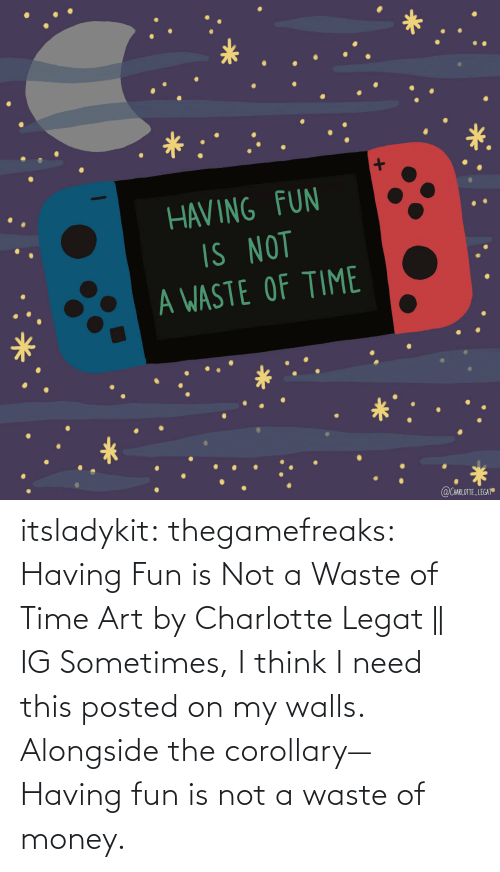 Need This: itsladykit: thegamefreaks:  Having Fun is Not a Waste of Time Art by  Charlotte Legat || IG    Sometimes, I think I need this posted on my walls. Alongside the corollary— Having fun is not a waste of money.