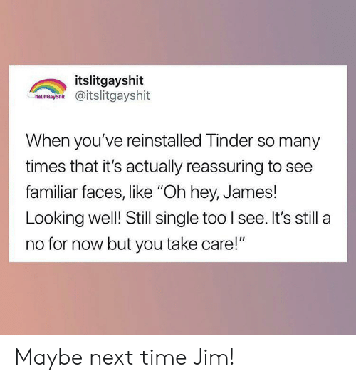 "Tinder, Time, and Single: itslitgayshit  as nCaysh@itslitgayshit  When you've reinstalled Tinder so many  times that it's actually reassuring to see  familiar faces, like ""Oh hey, James!  Looking well! Still single too I see. It's still a  no for now but you take care!"" Maybe next time Jim!"