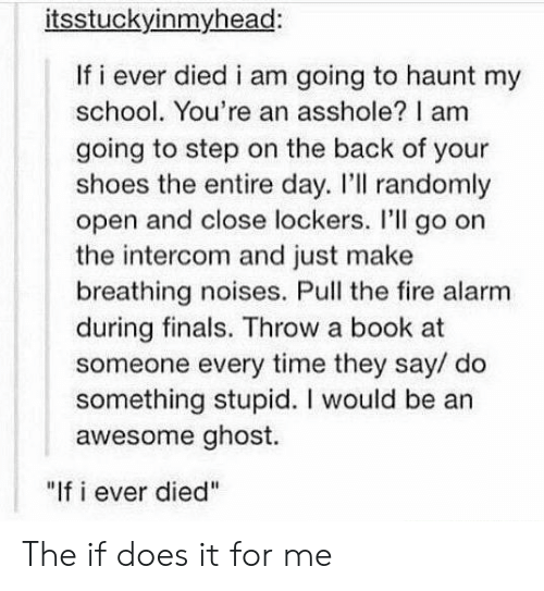 "Finals, Fire, and School: itsstuckyinmyhead:  If i ever died i am going to haunt my  school. You're an asshole? I am  going to step on the back of your  shoes the entire day. I'll randomly  open and close lockers. I'll go on  the intercom and just make  breathing noises. Pull the fire alarm  during finals. Throw a book at  someone every time they say/ do  something stupid. I would be an  awesome ghost.  ""If i ever died"" The if does it for me"