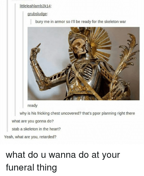 Fricking: ittleleahlamb2k14:  grubsludge:  bury me in armor so I'll be ready for the skeleton war  ready  why is his fricking chest uncovered? that's ppor planning right there  what are you gonna do?  stab a skeleton in the heart?  Yeah, what are you, retarded? what do u wanna do at your funeral thing