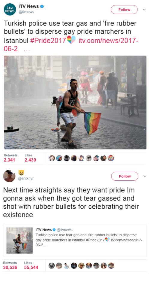 Fire, News, and Police: ITV News  @itvnews  NEWS  Follow  Turkish police use tear gas and 'fire rubber  bullets' to disperse gay pride marchers in  Istanbul #Pride2017T įtv.com/news/2017-  06-2  Retweets Likes  2,341 2,439   Follow  @antxnyr  Next time straights say they want pride Im  gonna ask when they got tear gassed and  shot with rubber bullets for celebrating their  existence  ITV News. @itvnews  Turkish police use tear gas and 'fire rubber bullets to disperse  gay pride marchers in Istanbul #Pride2017V įtv.com/news/2017  06-2  Retweets Likes  30,536 55,544