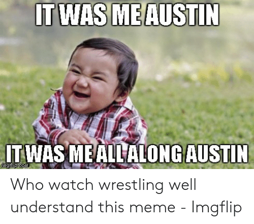 Austin Meme: ITWAS  MEAUSTIN  IT WAS MEALL ALONGAUSTIN Who watch wrestling well understand this meme - Imgflip