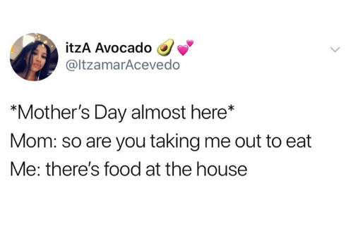 "Dank, Food, and Mother's Day: itzA Avocado  @ltzamarAcevedo  ""Mother's Day almost here*  Mom: so are you taking me out to eat  Me: there's food at the house"