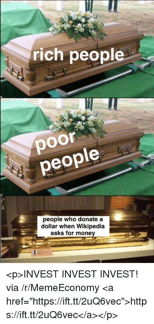 "Money, Wikipedia, and Asks: IU  rich people  poor  eople  people who donate a  dollar when Wikipedia  asks for money <p>INVEST INVEST INVEST! via /r/MemeEconomy <a href=""https://ift.tt/2uQ6vec"">https://ift.tt/2uQ6vec</a></p>"