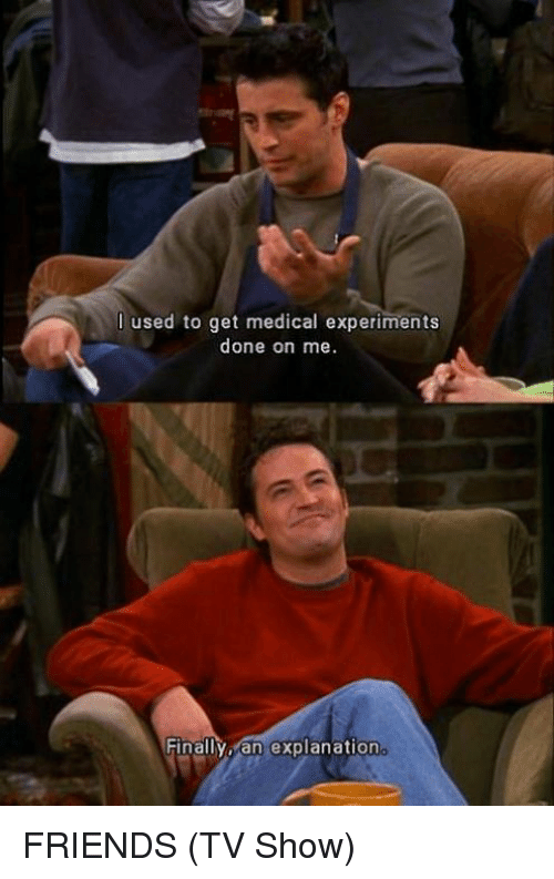 Friends (TV show): Iused to get medical experiments  done on me.  Finallyo an explanation FRIENDS (TV Show)