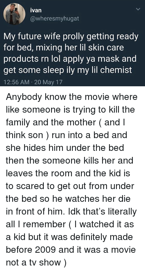 Definitely, Family, and Future: ivan  @wheresmyhugat  My future wife prolly getting ready  for bed, mixing her lil skin care  roducts rn lol apply va mask and  get some sleep ily my lil chemist  12:56 AM 20 May 17 Anybody know the movie where like someone is trying to kill the family and the mother ( and I think son ) run into a bed and she hides him under the bed then the someone kills her and leaves the room and the kid is to scared to get out from under the bed so he watches her die in front of him. Idk that's literally all I remember ( I watched it as a kid but it was definitely made before 2009 and it was a movie not a tv show )