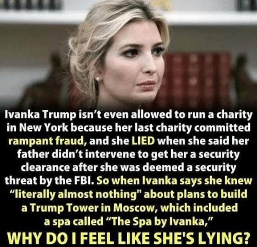 "trump tower: Ivanka Trump isn't even allowed to run a charity  in New York because her last charity committed  rampant fraud, and she LIED when she said her  father didn't intervene to get her a security  clearance after she was deemed a security  threat by the FBl. So when Ivanka says she knew  ""literally almost nothing"" about plans to build  a Trump Tower in Moscow, which included  a spa called ""The Spa by Ivanka,""  WHY DO I FEEL LIKE SHE'S LYING?"