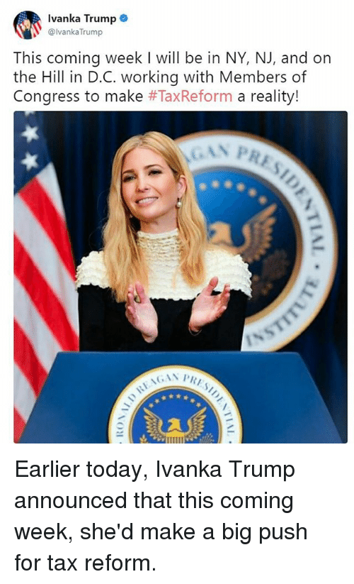 Memes, Ivanka Trump, and Today: Ivanka Trump .  @lvanka Trump  This coming week I will be in NY, NJ, and on  the Hill in D.C. working with Members of  Congress to make #TaxReform a reality! Earlier today, Ivanka Trump announced that this coming week, she'd make a big push for tax reform.