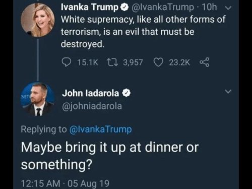 Ivanka Trump, Trump, and White: Ivanka Trump @lvankaTrump 10h  White supremacy, like all other forms of  terrorism, is an evil that must be  destroyed  15.1K 3,957  23.2K  John ladarola  @johniadarola  NET  Replying to @lvankaTrump  Maybe bring it up at dinner or  something?  12:15 AM 05 Aug 19