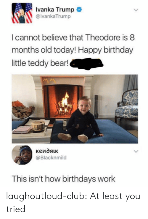 Birthday, Club, and Tumblr: Ivanka Trump  @lvankaTrump  I cannot believe that Theodore is 8  months old today! Happy birthday  little teddy bear!  @Blacknmild  This isn't how birthdays work laughoutloud-club:  At least you tried