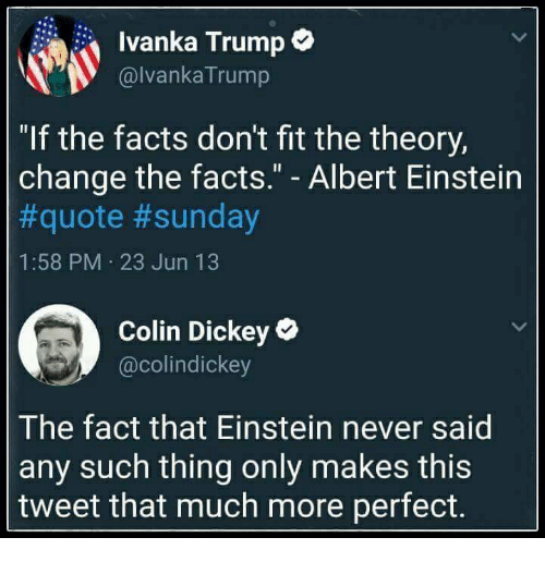 "Albert Einstein, Facts, and Einstein: Ivanka Trump*  @lvankaTrump  ""If the facts don't fit the theory,  change the facts."" - Albert Einstein  #quote #sunday  1:58 PM 23 Jun 13  Colin Dickey  @colindickey  The fact that Einstein never said  any such thing only makes this  tweet that much more perfect."
