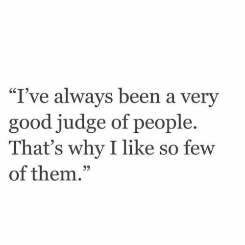 "Good, Been, and Judge: ""I've always been a very  good judge of people.  That's why I like so few  of them.""  95"