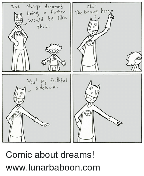 ick: I've always dreamed  ME !  The brave hero  Would be like  this  You My fa thfa  Side k ick. Comic about dreams! www.lunarbaboon.com
