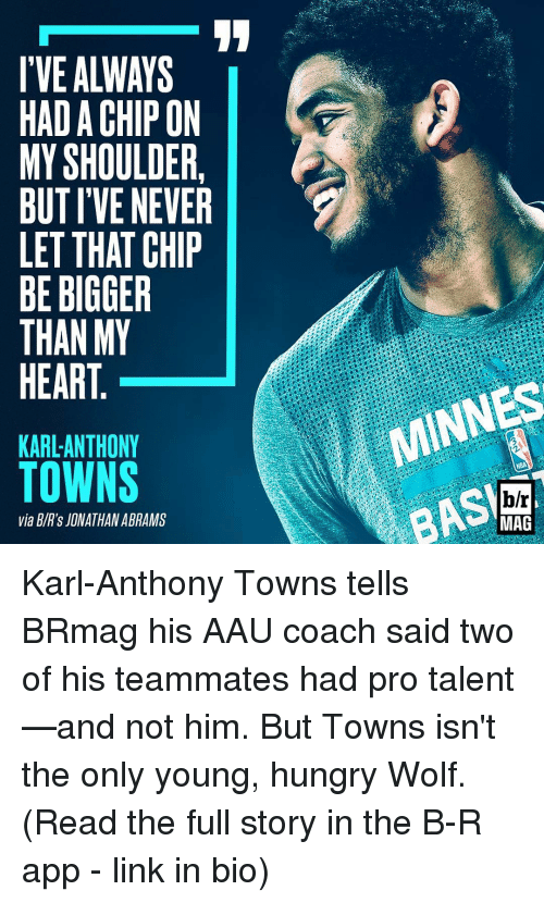 AAU: I'VE ALWAYS  HADA CHIP ON  MY SHOULDER  BUT IVE NEVER  LET THAT CHIP  BE BIGGER  THAN MY  HEART  KARL ANTHONY  TOWNS  via BIR's JONATHAN ABRAMS  MINNES  h/r  MAG Karl-Anthony Towns tells BRmag his AAU coach said two of his teammates had pro talent—and not him. But Towns isn't the only young, hungry Wolf. (Read the full story in the B-R app - link in bio)