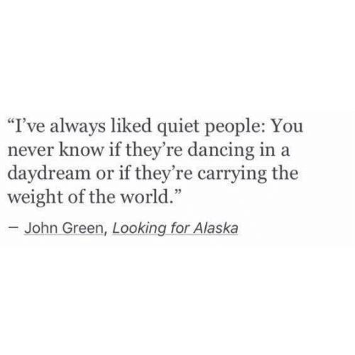 "Dancing, Alaska, and Quiet: ""I've always liked quiet people: You  never know if they're dancing in a  daydream or if they're carrying the  weight of the world.""  -John Green, Looking for Alaska"