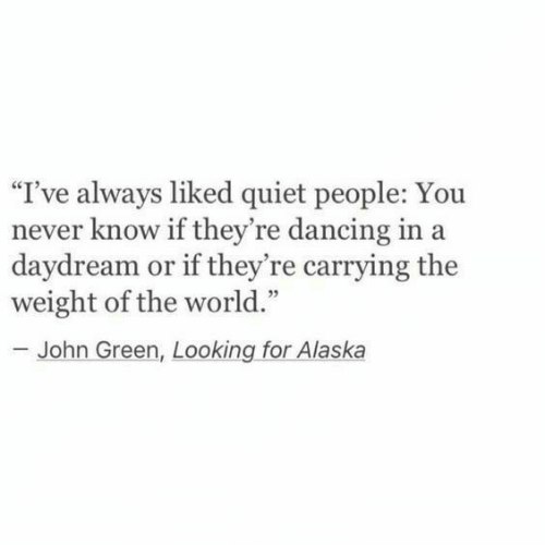 """Dancing, Alaska, and Quiet: """"I've always liked quiet people: You  never know if they're dancing in a  daydream or if they're carrying the  weight of the world.""""  - John Green, Looking for Alaska"""