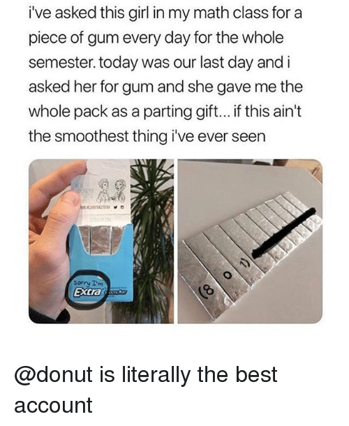 Sorry, Best, and Girl: i've asked this girl in my math class for a  piece of gum every day for the whole  semester. today was our last day and i  asked her for gum and she gave me the  whole pack as a parting gift... if this ain't  the smoothest thing i've ever seen  Sorry Im  extras @donut is literally the best account