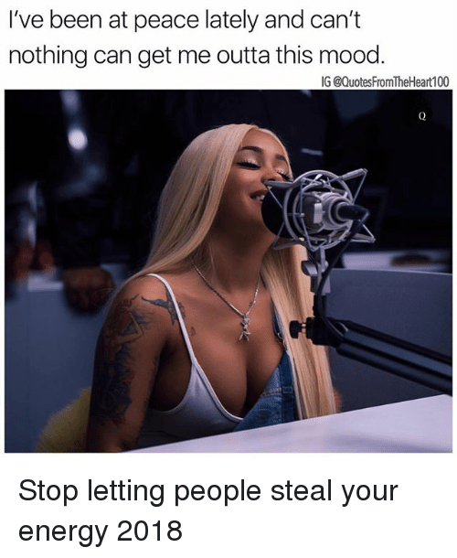 Energy, Memes, and Mood: I've been at peace lately and can't  nothing can get me outta this mood  IG @QuotesFromTheHeart100 Stop letting people steal your energy 2018