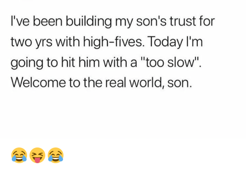 """The Real, Today, and World: I've been building my son's trust for  two yrs with high-fives. Today I'nm  going to hit him with a """"too slow"""".  Welcome to the real world, son. 😂😝😂"""