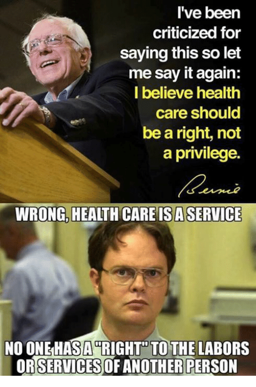 Memes, Say It, and Been: I've been  criticized for  saying this so let  me say it again:  I believe health  care should  be a right, not  a privilege.  WRONG,  HEALTH CARE IS A SERVICE  NO ONEHASARIGHT TO THE LABORS  ORSERVICES OF ANOTHER PERSON