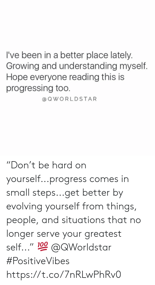 "Hope, Understanding, and Been: I've been in a better place lately  Growing and understanding myself.  Hope everyone reading this is  progressing too.  QWORLDSTAR ""Don't be hard on yourself...progress comes in small steps...get better by evolving yourself from things, people, and situations that no longer serve your greatest self..."" 💯 @QWorldstar #PositiveVibes https://t.co/7nRLwPhRv0"