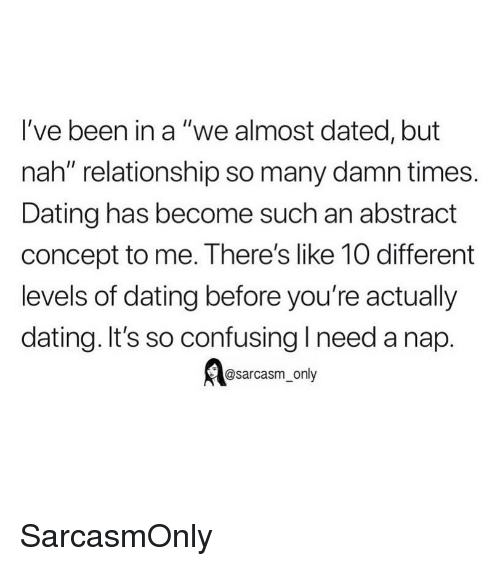 """Dating, Funny, and Memes: I've been in a """"we almost dated, but  nah"""" relationship so many damn times.  Dating has become such an abstract  concept to me. There's like 10 different  levels of dating before you're actually  dating. It's so confusing I need a nap.  @sarcasm_only SarcasmOnly"""