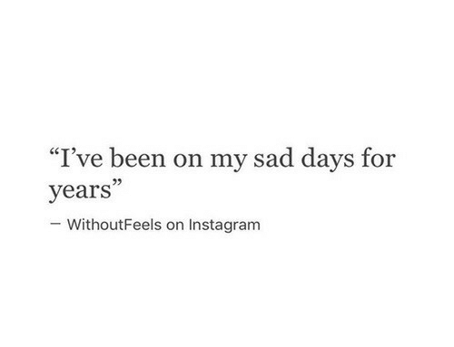 """Instagram, Sad, and Been: """"I've been on my sad days for  years""""  -WithoutFeels on Instagram"""