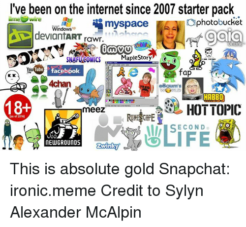 Internet, Memes, and MySpace: I've been on the internet since 2007 starter pack  limel  Wire  myspace  photobucket  Windows  op gala  deviantART  rawr.  MICS  or  Tube Facebook  ou  fap  4chan  F HABBO  18+  HOT TOPIC  meez  [as of 2016)  SECOND  NEW GROUNDS This is absolute gold  Snapchat: ironic.meme  Credit to Sylyn Alexander McAlpin