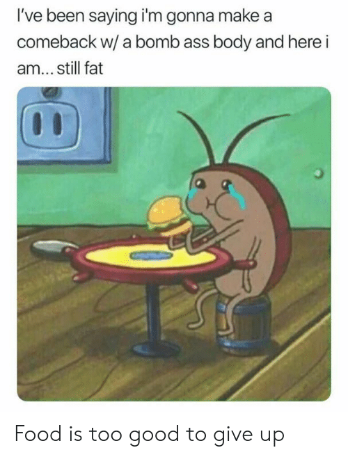 Dank, Food, and Good: I've been saying i'm gonna make a  comeback w/ a bomb ass body and here i  am... still fat Food is too good to give up
