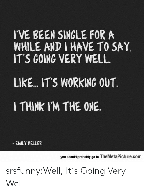 its working: IVE BEEN SINGLE FORA  WHILE AND I HAVE TO SAY,  ITS GOING VERY WELL  LIKE... ITS WORKING OUT  I THINK IM THE ONE  EMILY HELLER  you should probably go to TheMetaPicture.com srsfunny:Well, It's Going Very Well