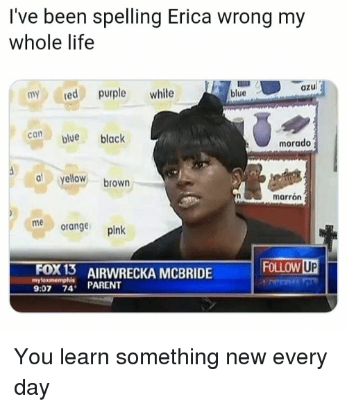 Life, Memes, and Black: I've been spelling Erica wrong my  whole life  azul  myred purple white  blue  blue black  morado  al yellow brown  marrón  meorange pink  Fox 13  myloxmemphis  RECKA MCBRIDE FOLLOW  9:07 74 PARENT You learn something new every day