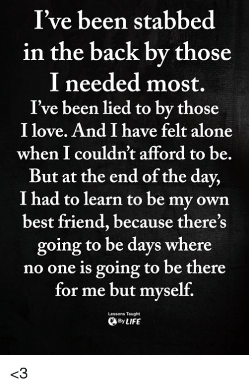 Being Alone, Best Friend, and Love: I've been stabbed  in the back by those  I needed most.  I've been lied to by those  I love. And I have felt alone  when I couldn't afford to be,  But at the end of the day,  I had to learn to be my own  best friend, because there's  going to be days where  no one is going to be there  for me but myself.  Lessons Taught  ByLIFE <3
