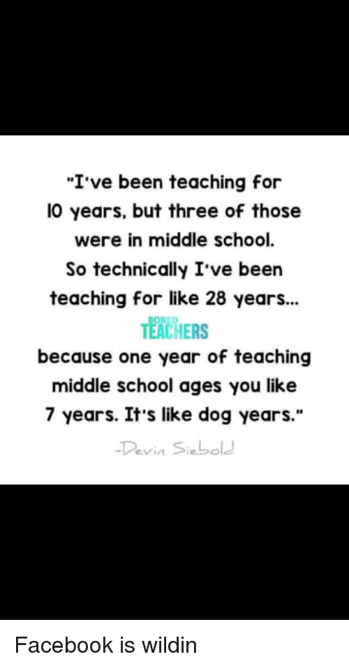 "Facebook, School, and Wildin: ""I've been teaching for  l0 years, but three of those  were in middle school.  So technically I ve been  teaching for like 28 years...  TEACHERS  because one year of teaching  middle school ages you like  7 years. It's like dog years.""  Devin Siebole"