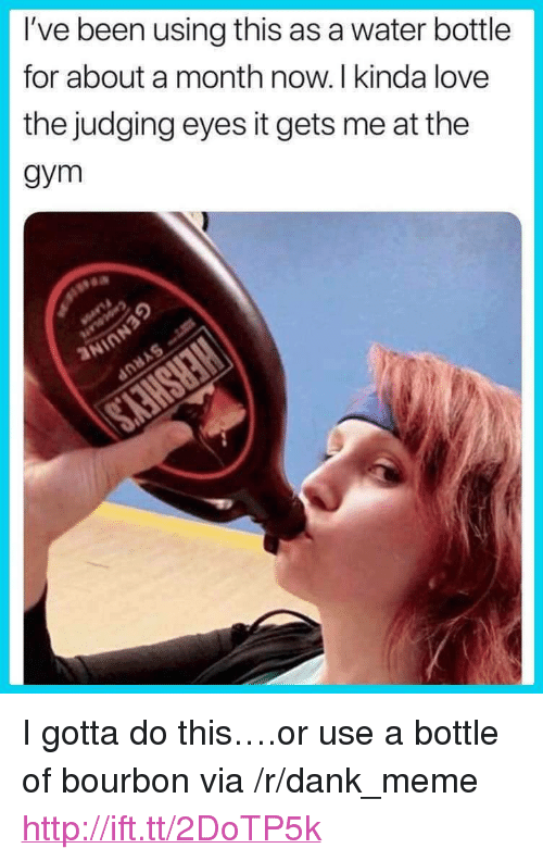 "Gotta Do This: I've been using this as a water bottle  for about a month now. I kinda love  the judging eyes it gets me at the  gym <p>I gotta do this&hellip;.or use a bottle of bourbon via /r/dank_meme <a href=""http://ift.tt/2DoTP5k"">http://ift.tt/2DoTP5k</a></p>"